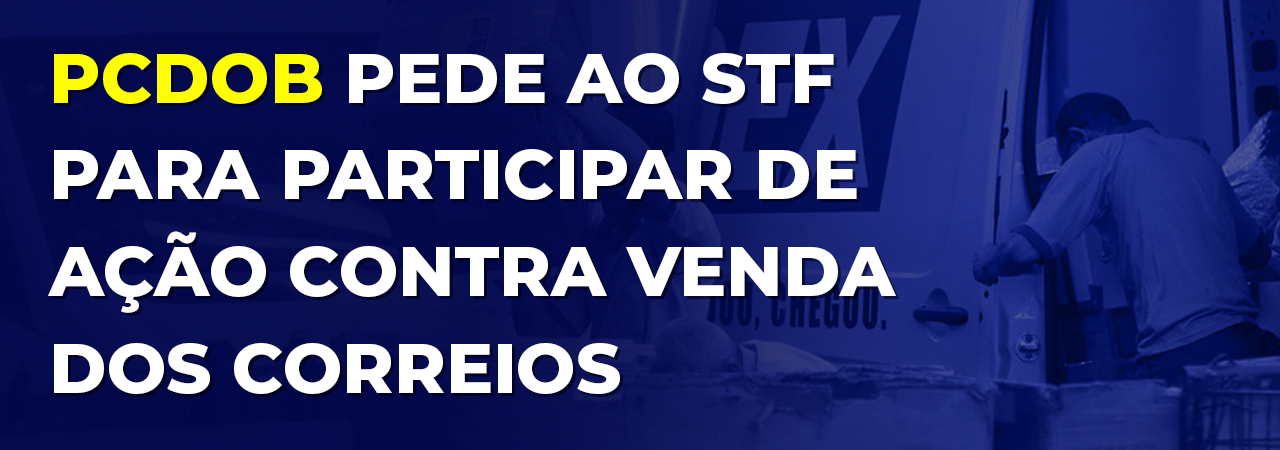 PCdoB pede ao STF para participar de ação contra venda dos Correios